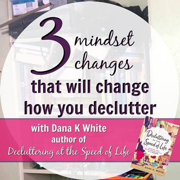 Three Major Mindset Changes That Will Change How You Declutter